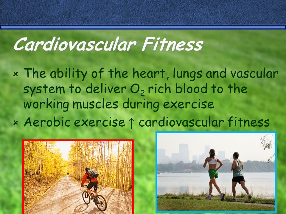 Cardiovascular Fitness  The ability of the heart, lungs and vascular system to deliver O 2 rich blood to the working muscles during exercise  Aerobic exercise ↑ cardiovascular fitness