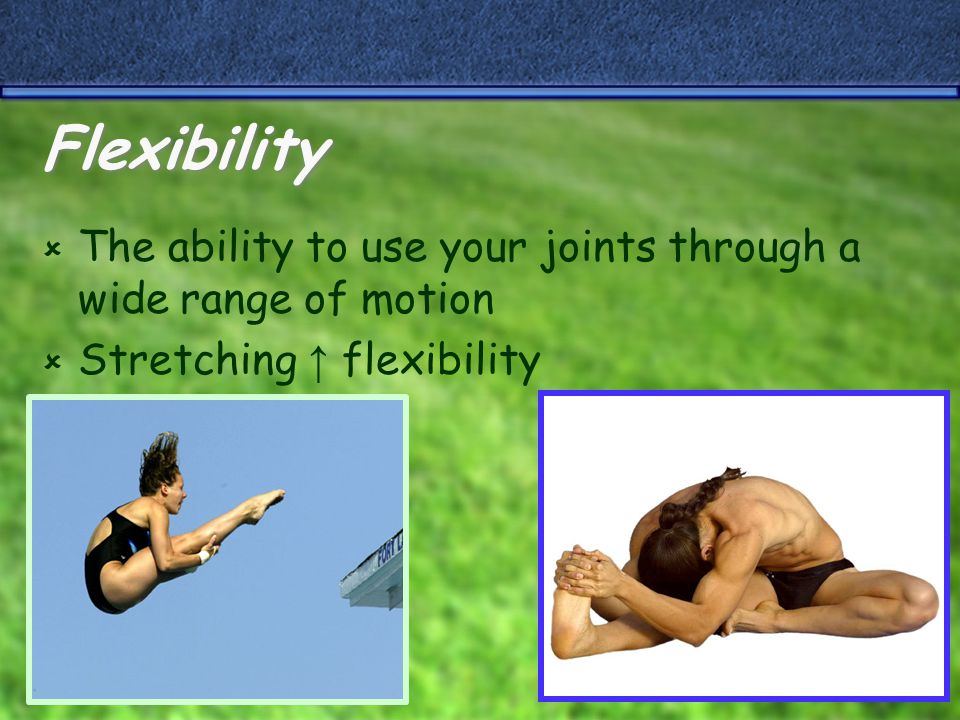 Flexibility  The ability to use your joints through a wide range of motion  Stretching ↑ flexibility
