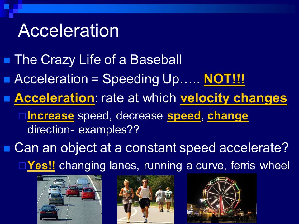 Acceleration The Crazy Life of a Baseball Acceleration = Speeding Up….. NOT!!! Acceleration: rate at which velocity changes  Increase speed, decrease