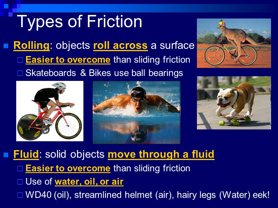 Types of Friction Rolling: objects roll across a surface  Easier to overcome than sliding friction  Skateboards & Bikes use ball bearings Fluid: sol