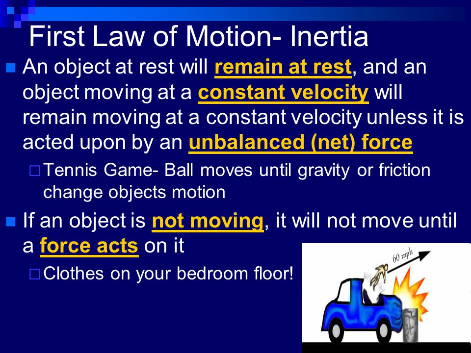 First Law of Motion- Inertia An object at rest will remain at rest, and an object moving at a constant velocity will remain moving at a constant veloc