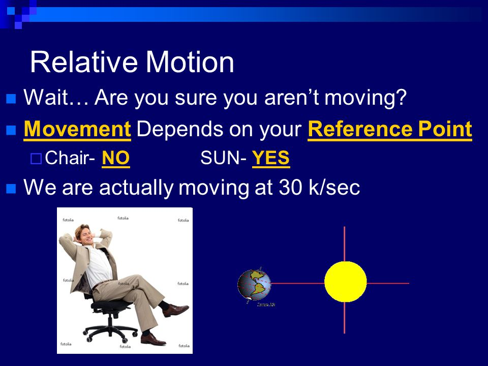 Relative Motion Wait… Are you sure you aren't moving? Movement Depends on your Reference Point  Chair- NOSUN- YES We are actually moving at 30 k/sec