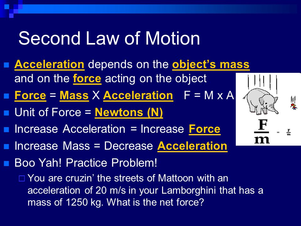 Second Law of Motion Acceleration depends on the object's mass and on the force acting on the object Force = Mass X AccelerationF = M x A Unit of Forc