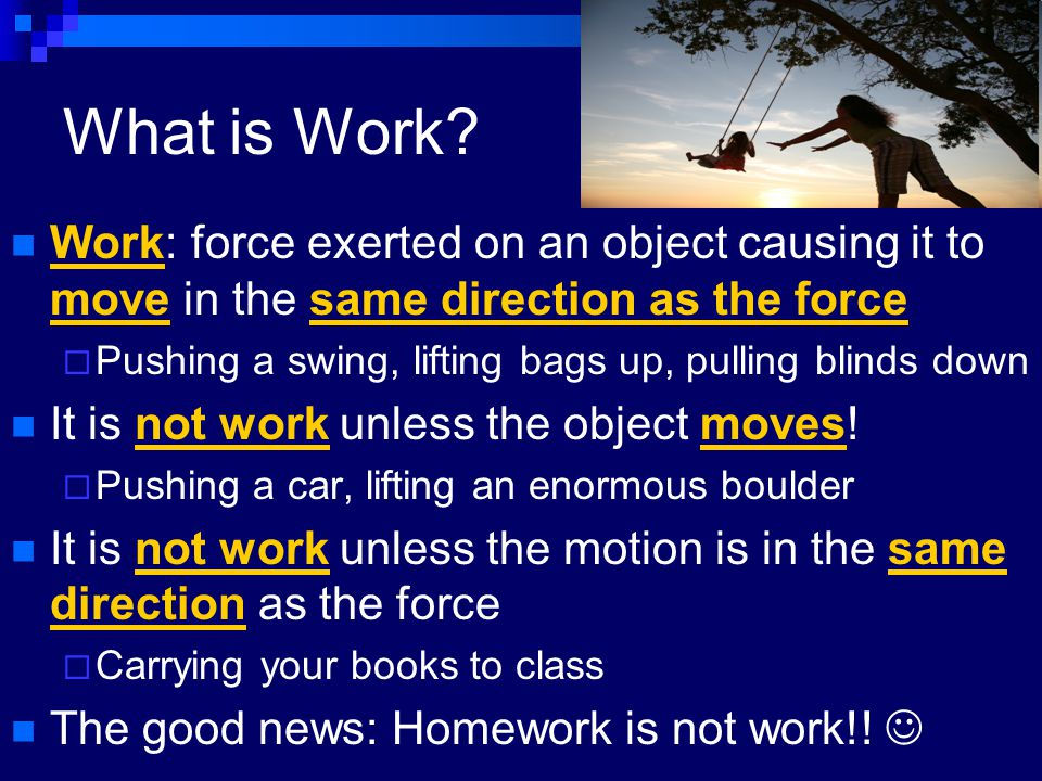 What is Work? Work: force exerted on an object causing it to move in the same direction as the force  Pushing a swing, lifting bags up, pulling blind