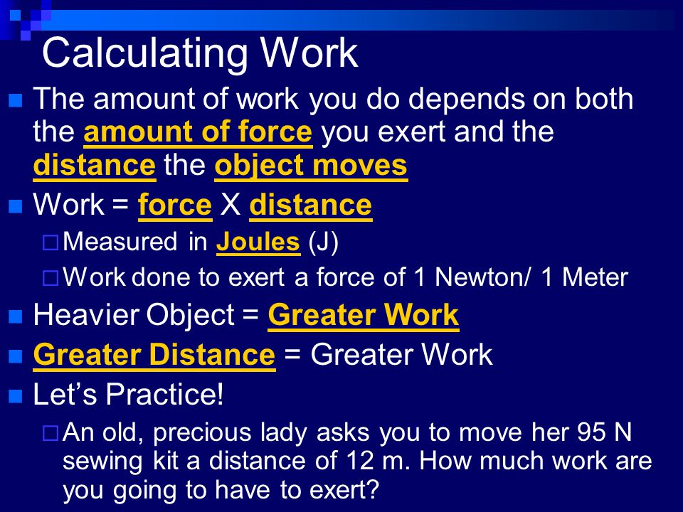 Calculating Work The amount of work you do depends on both the amount of force you exert and the distance the object moves Work = force X distance  M
