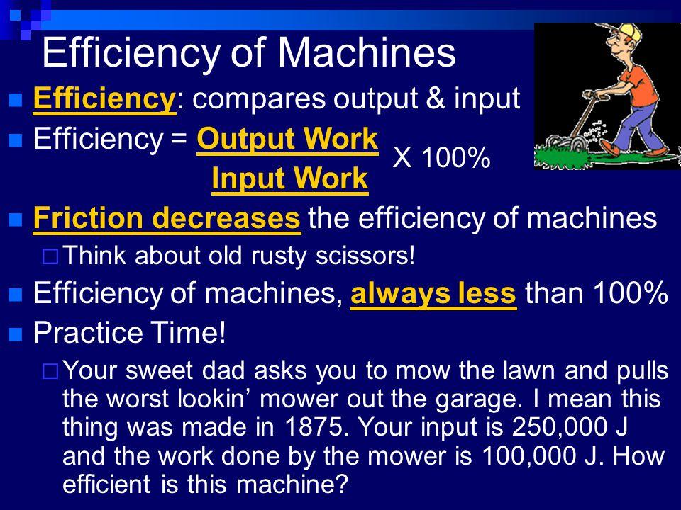 Efficiency of Machines Efficiency: compares output & input Efficiency = Output Work Input Work Friction decreases the efficiency of machines  Think about old rusty scissors.