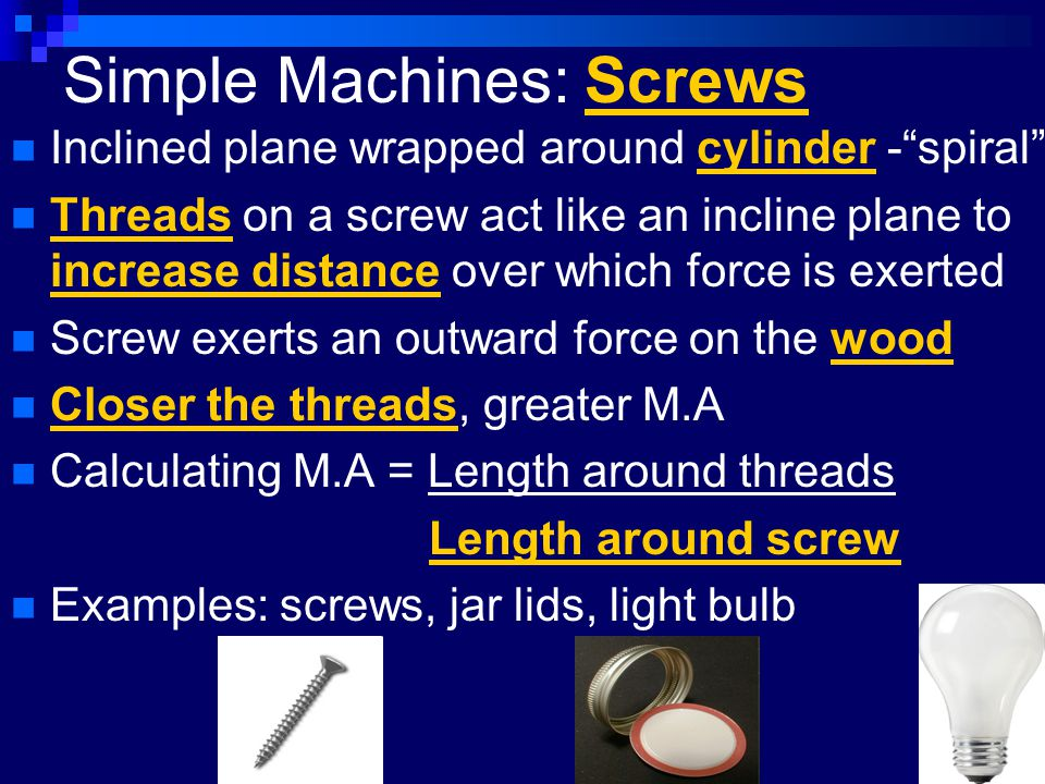 "Simple Machines: Screws Inclined plane wrapped around cylinder -""spiral"" Threads on a screw act like an incline plane to increase distance over which"