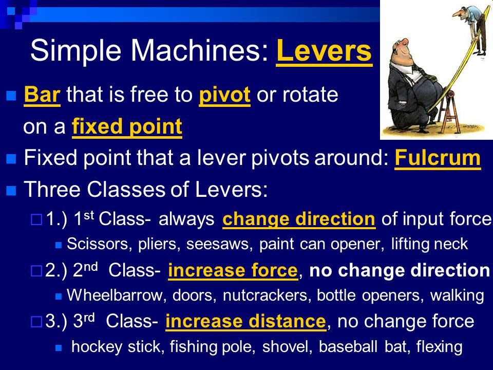 Simple Machines: Levers Bar that is free to pivot or rotate on a fixed point Fixed point that a lever pivots around: Fulcrum Three Classes of Levers:
