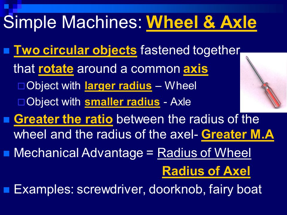 Simple Machines: Wheel & Axle Two circular objects fastened together that rotate around a common axis  Object with larger radius – Wheel  Object wit