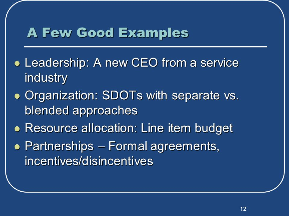 12 A Few Good Examples Leadership: A new CEO from a service industry Leadership: A new CEO from a service industry Organization: SDOTs with separate vs.