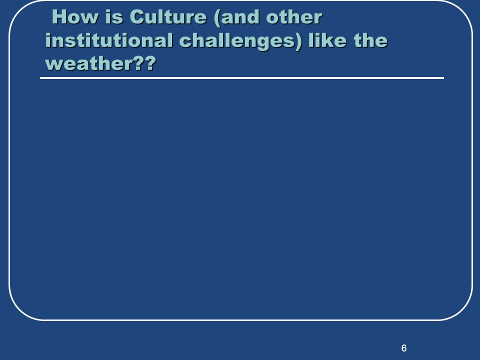 6 How is Culture (and other institutional challenges) like the weather .