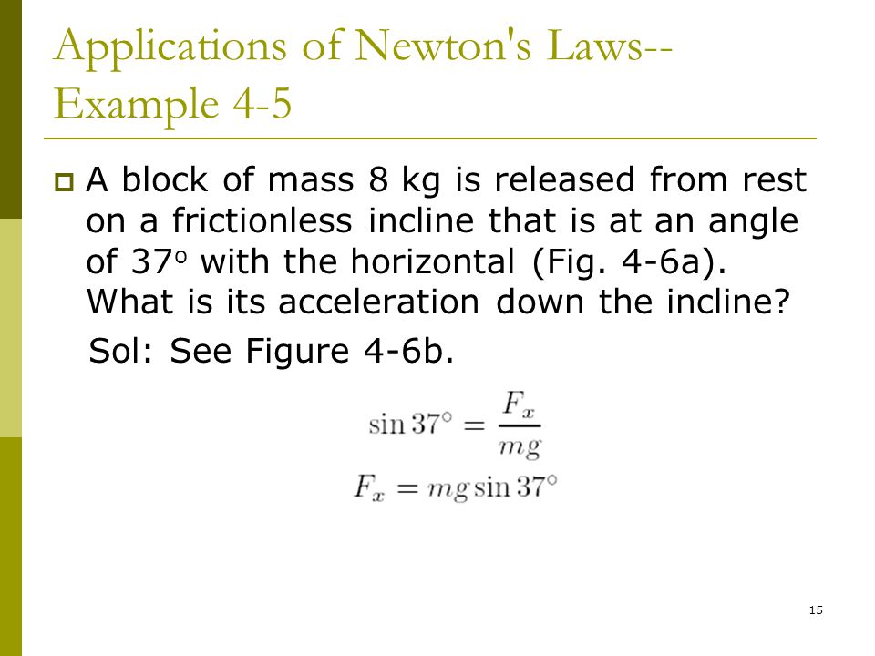 15 Applications of Newton s Laws-- Example 4-5  A block of mass 8 kg is released from rest on a frictionless incline that is at an angle of 37 o with the horizontal (Fig.