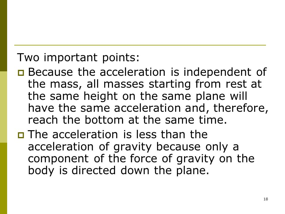 18 Two important points:  Because the acceleration is independent of the mass, all masses starting from rest at the same height on the same plane will have the same acceleration and, therefore, reach the bottom at the same time.