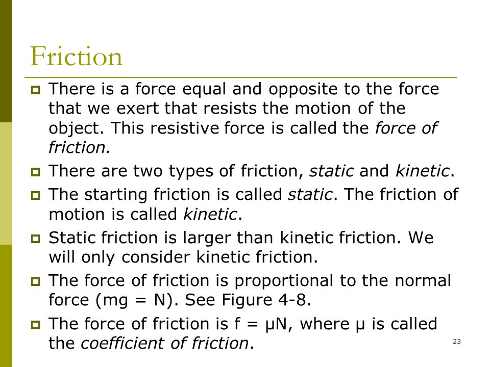 23 Friction  There is a force equal and opposite to the force that we exert that resists the motion of the object.