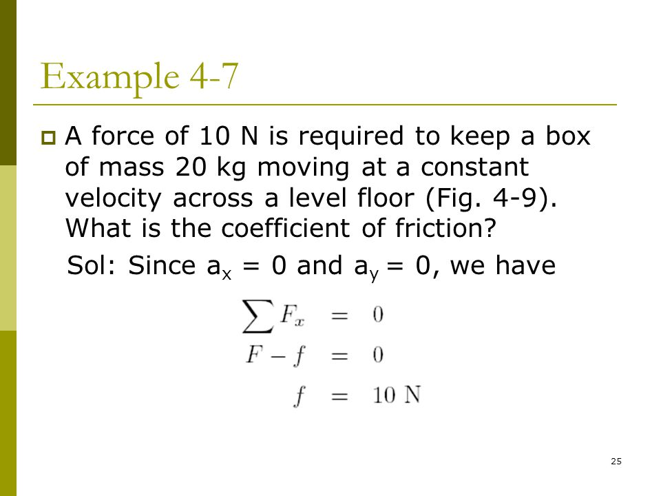 25 Example 4-7  A force of 10 N is required to keep a box of mass 20 kg moving at a constant velocity across a level floor (Fig.
