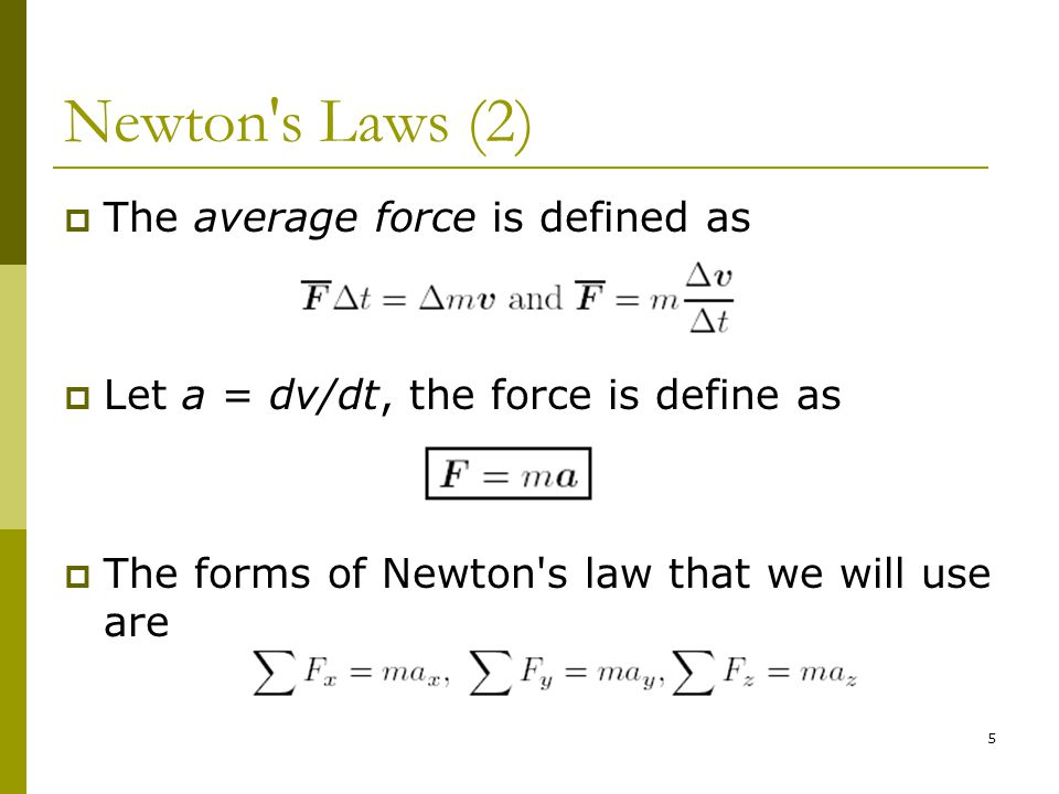 5 Newton s Laws (2)  The average force is defined as  Let a = dv/dt, the force is define as  The forms of Newton s law that we will use are