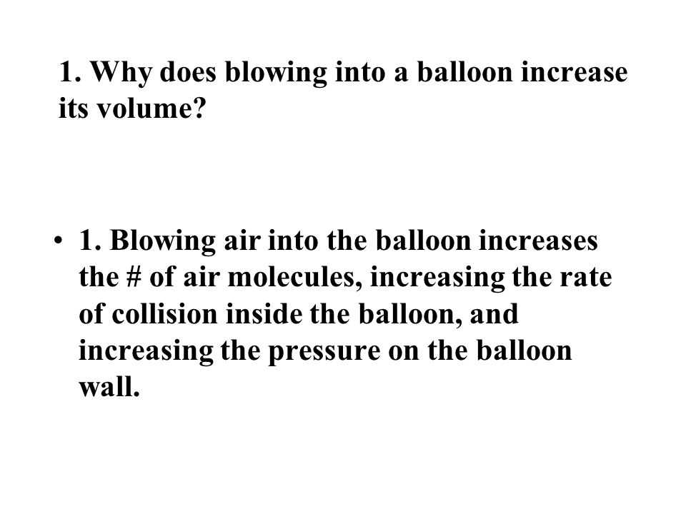 1. Why does blowing into a balloon increase its volume? 1. Blowing air into the balloon increases the # of air molecules, increasing the rate of colli