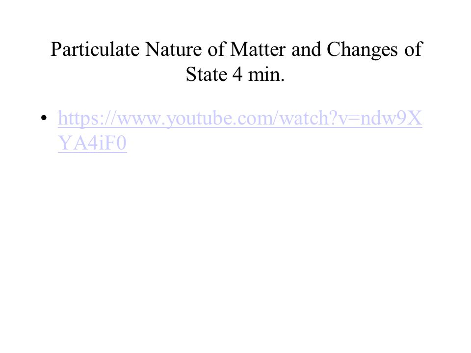 Particulate Nature of Matter and Changes of State 4 min. https://www.youtube.com/watch?v=ndw9X YA4iF0https://www.youtube.com/watch?v=ndw9X YA4iF0