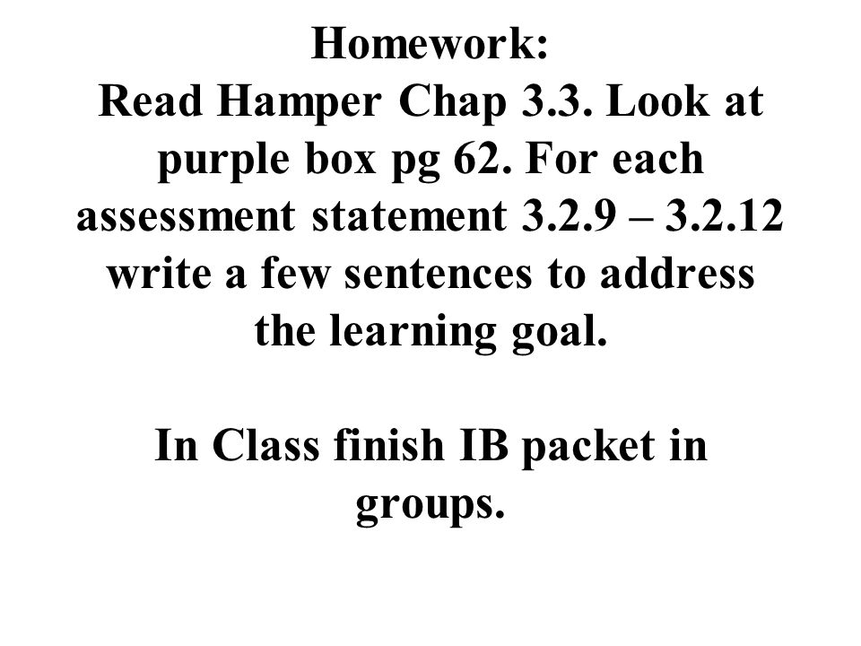 Homework: Read Hamper Chap 3.3. Look at purple box pg 62. For each assessment statement 3.2.9 – 3.2.12 write a few sentences to address the learning g