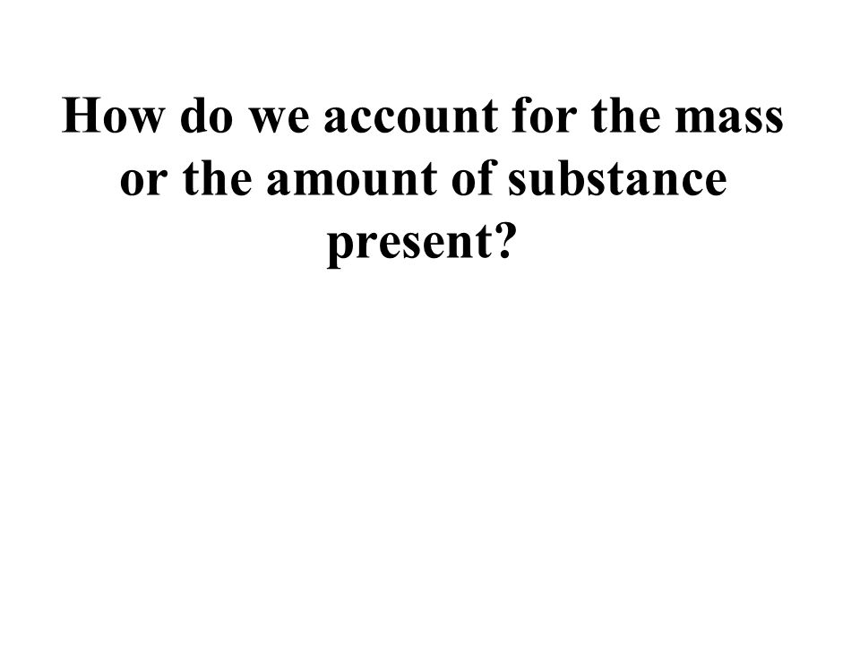 How do we account for the mass or the amount of substance present?
