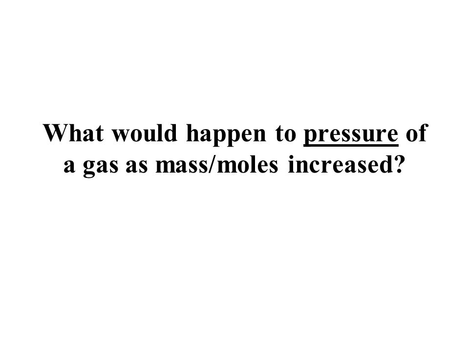 What would happen to pressure of a gas as mass/moles increased?