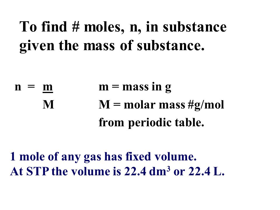 To find # moles, n, in substance given the mass of substance. n = mm = mass in g MM = molar mass #g/mol from periodic table. 1 mole of any gas has fix