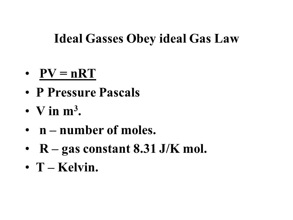 Ideal Gasses Obey ideal Gas Law PV = nRT P Pressure Pascals V in m 3. n – number of moles. R – gas constant 8.31 J/K mol. T – Kelvin.