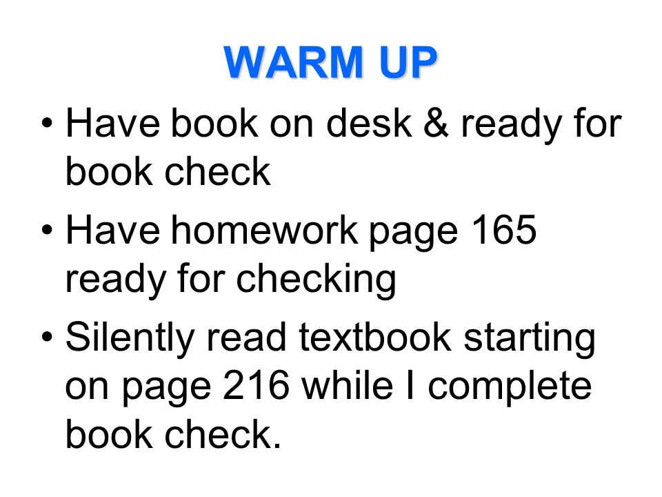 WARM UP Have book on desk & ready for book check Have homework page 165 ready for checking Silently read textbook starting on page 216 while I complet