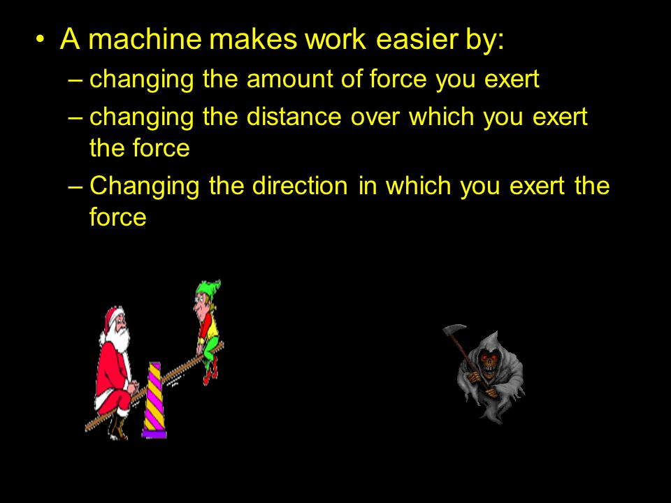 A machine makes work easier by: –changing the amount of force you exert –changing the distance over which you exert the force –Changing the direction