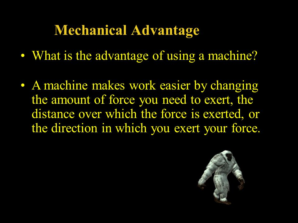 Mechanical Advantage What is the advantage of using a machine? A machine makes work easier by changing the amount of force you need to exert, the dist
