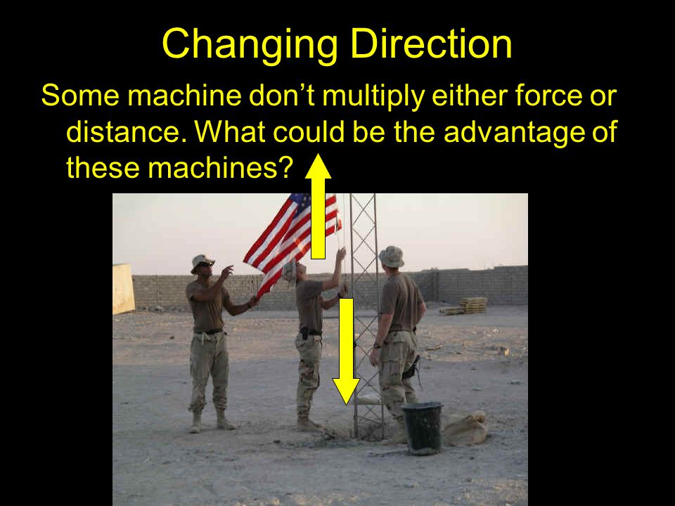 Changing Direction Some machine don't multiply either force or distance. What could be the advantage of these machines?