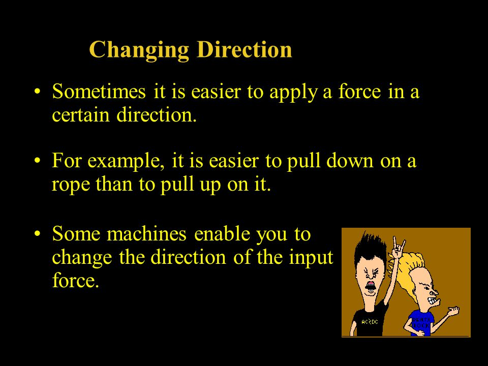 Changing Direction Sometimes it is easier to apply a force in a certain direction. For example, it is easier to pull down on a rope than to pull up on