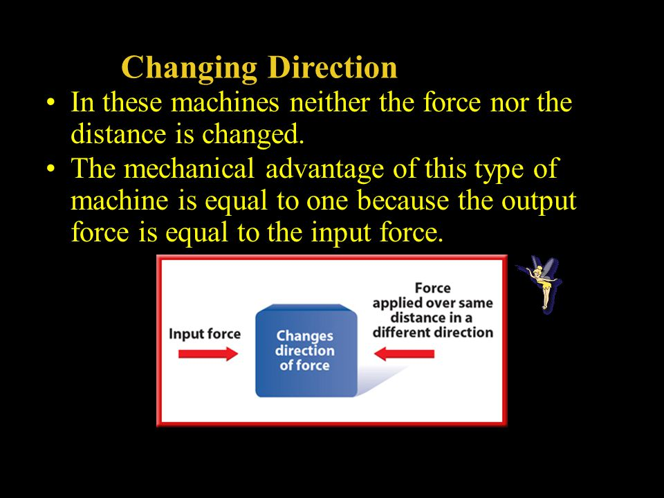 Changing Direction In these machines neither the force nor the distance is changed. The mechanical advantage of this type of machine is equal to one b