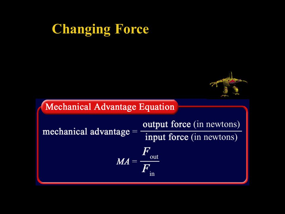 Changing Force The mechanical advantage of a machine is the ratio of the output force to the input force and can be calculated from this equation: