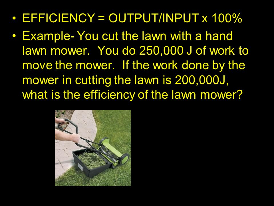 EFFICIENCY = OUTPUT/INPUT x 100% Example- You cut the lawn with a hand lawn mower. You do 250,000 J of work to move the mower. If the work done by the