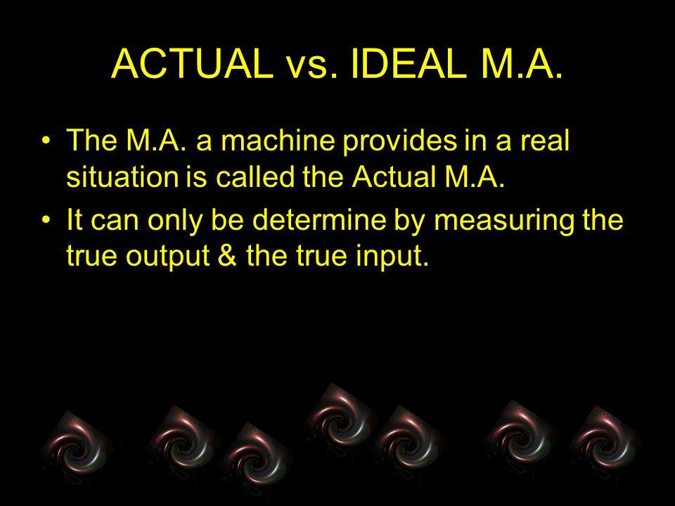 ACTUAL vs. IDEAL M.A. The M.A. a machine provides in a real situation is called the Actual M.A. It can only be determine by measuring the true output