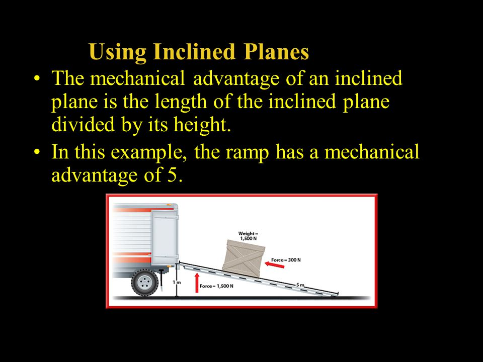 Using Inclined Planes The mechanical advantage of an inclined plane is the length of the inclined plane divided by its height. In this example, the ra