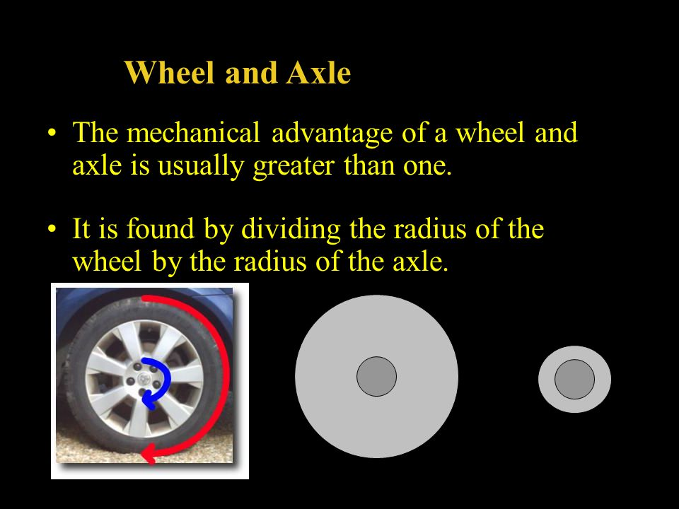 Wheel and Axle The mechanical advantage of a wheel and axle is usually greater than one. It is found by dividing the radius of the wheel by the radius
