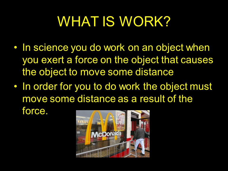 WHAT IS WORK? In science you do work on an object when you exert a force on the object that causes the object to move some distance In order for you t