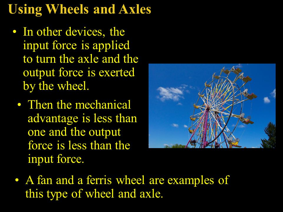 Using Wheels and Axles In other devices, the input force is applied to turn the axle and the output force is exerted by the wheel. Then the mechanical