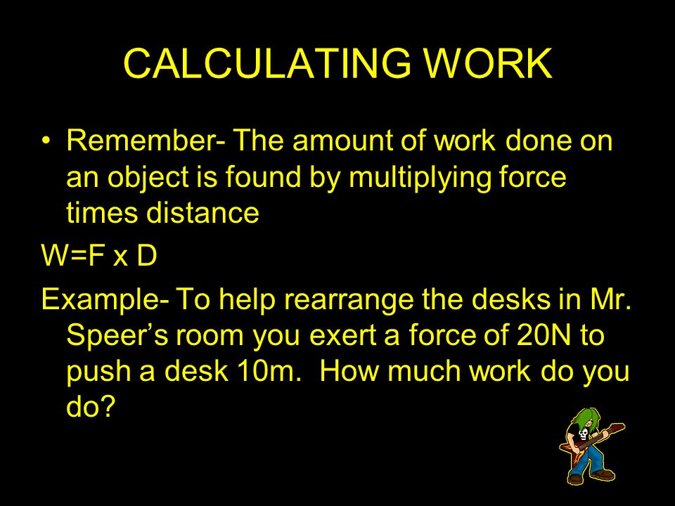 CALCULATING WORK Remember- The amount of work done on an object is found by multiplying force times distance W=F x D Example- To help rearrange the de