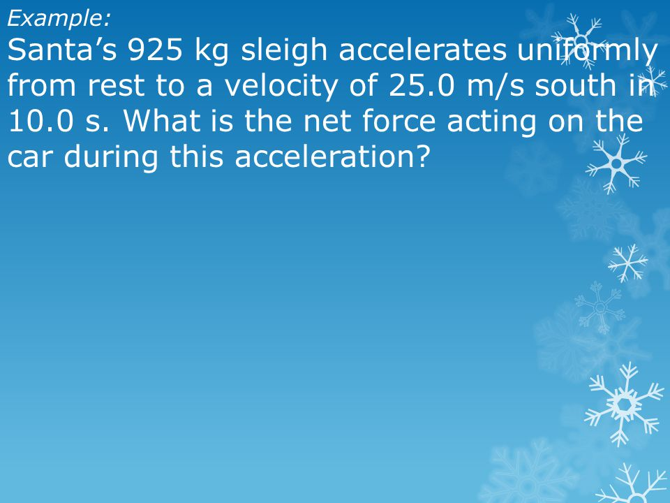 Example: Santa's 925 kg sleigh accelerates uniformly from rest to a velocity of 25.0 m/s south in 10.0 s.