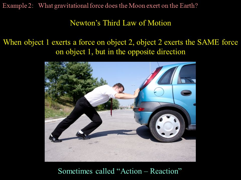 Newton's Third Law of Motion When object 1 exerts a force on object 2, object 2 exerts the SAME force on object 1, but in the opposite direction Sometimes called Action – Reaction