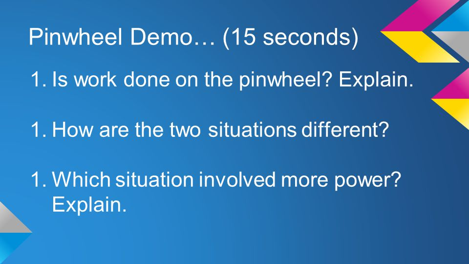 Pinwheel Demo… (15 seconds) 1.Is work done on the pinwheel? Explain. 1.How are the two situations different? 1.Which situation involved more power? Ex