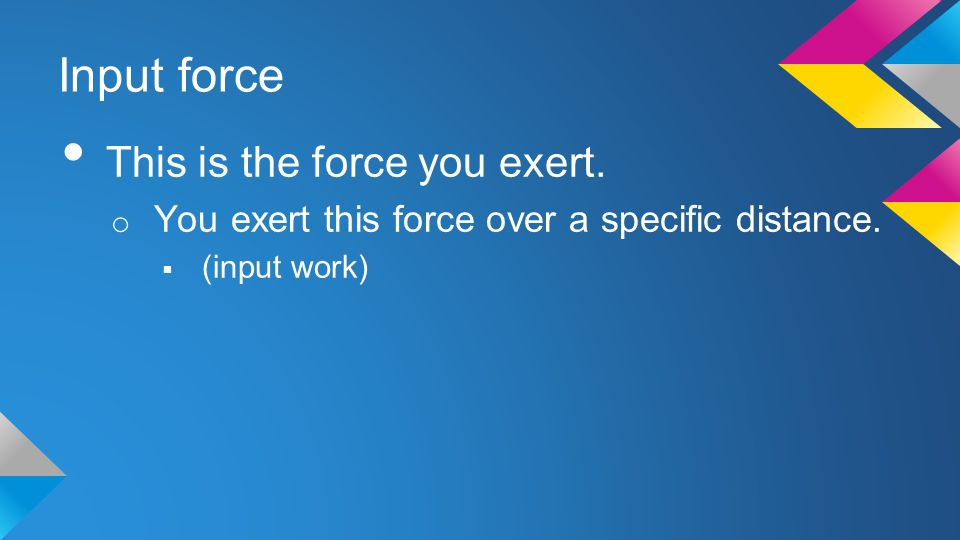 Input force This is the force you exert. o You exert this force over a specific distance.  (input work)