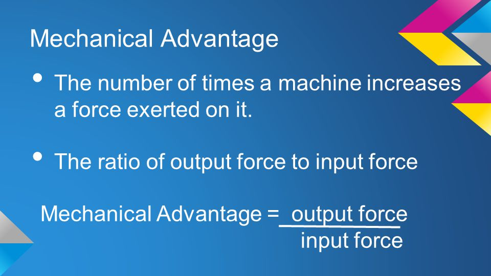 Mechanical Advantage The number of times a machine increases a force exerted on it. The ratio of output force to input force Mechanical Advantage = ou