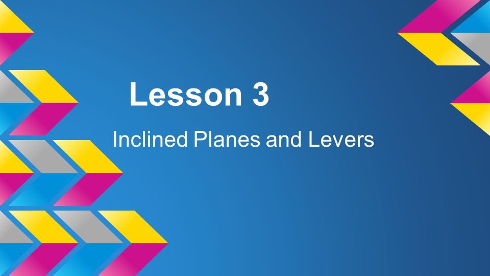 Lesson 3 Inclined Planes and Levers