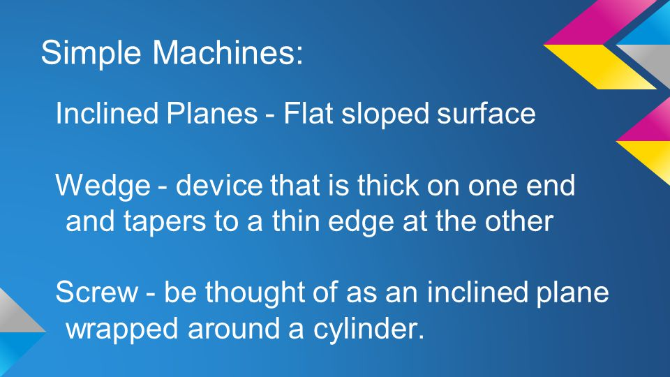 Simple Machines: Inclined Planes - Flat sloped surface Wedge - device that is thick on one end and tapers to a thin edge at the other Screw - be thoug