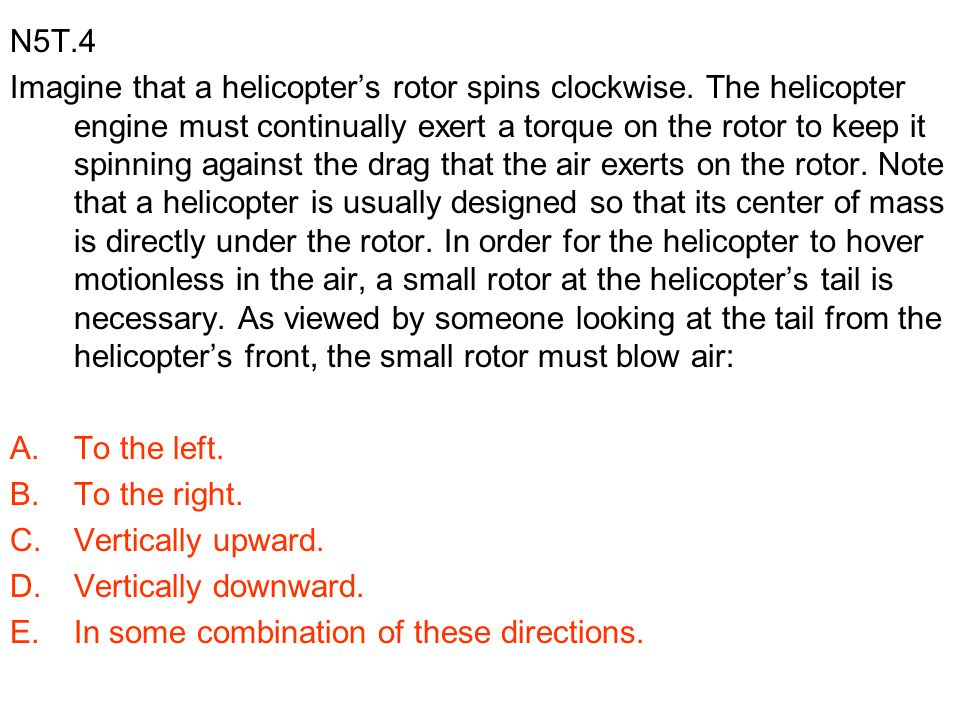 N5T.4 Imagine that a helicopter's rotor spins clockwise. The helicopter engine must continually exert a torque on the rotor to keep it spinning agains
