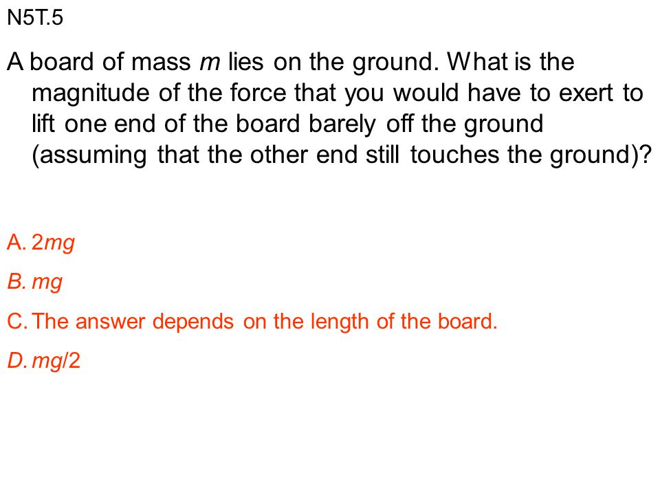 N5T.5 A board of mass m lies on the ground. What is the magnitude of the force that you would have to exert to lift one end of the board barely off th